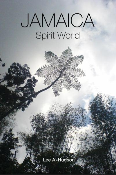 Jamaica Spirit World: A Colloquial Portrayal - Memoirs of a Rural Jamaican Boy